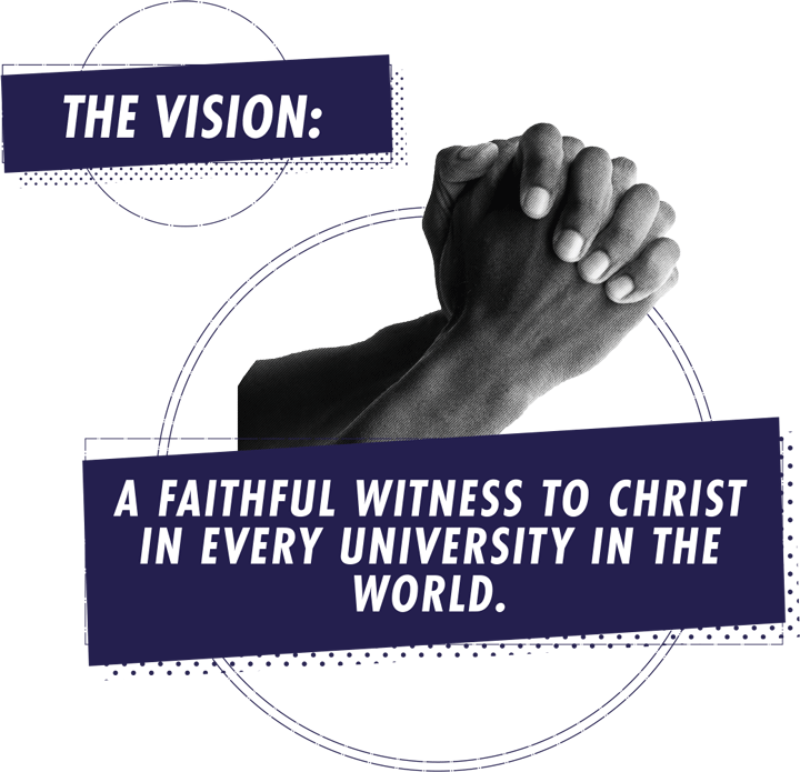 The Vision: A faithful witness to Christ in every university in the world.